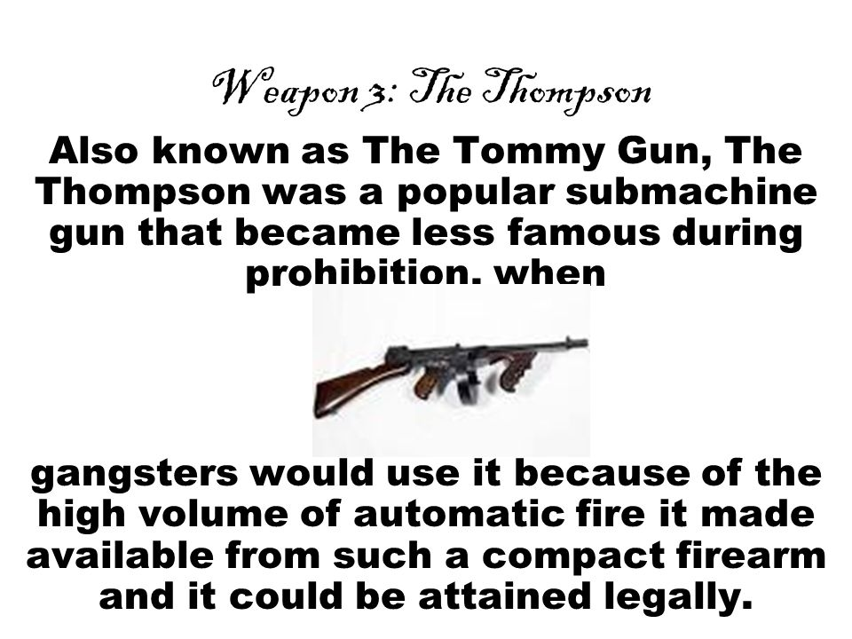 Weapon 3: The Thompson Also known as The Tommy Gun, The Thompson was a popular submachine gun that became less famous during prohibition, when gangsters would use it because of the high volume of automatic fire it made available from such a compact firearm and it could be attained legally.