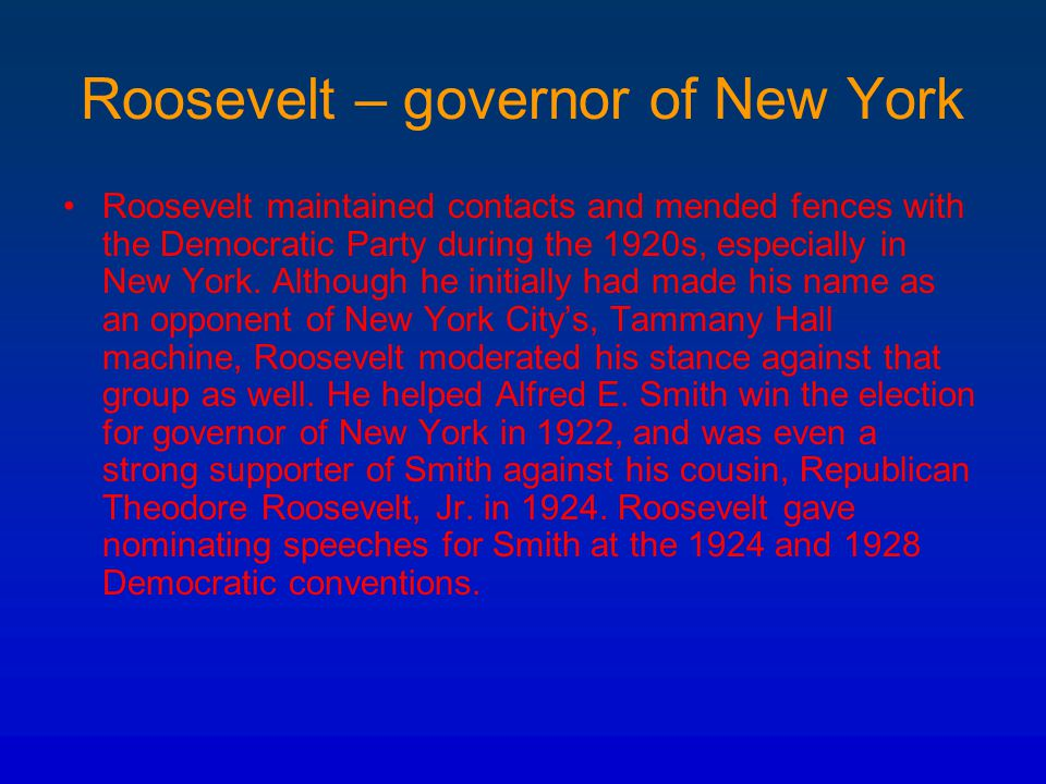 Roosevelt – governor of New York Roosevelt maintained contacts and mended fences with the Democratic Party during the 1920s, especially in New York. A