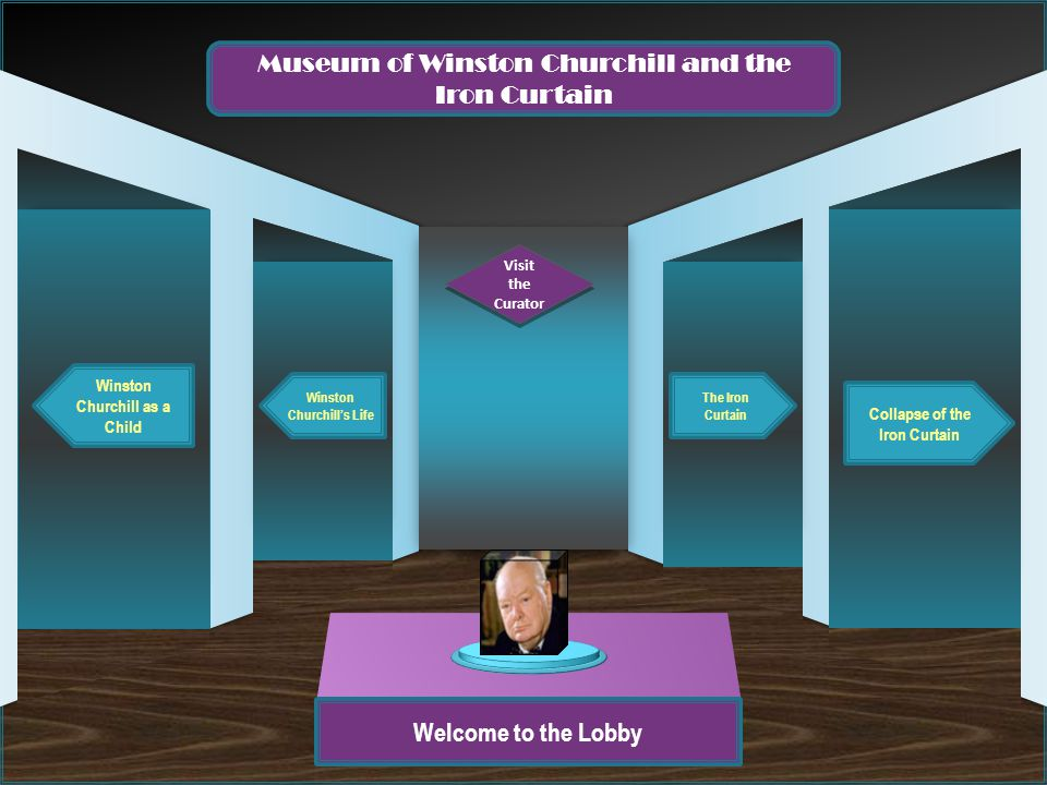Welcome to the Lobby Winston Churchill as a Child Winston Churchill's Life Collapse of the Iron Curtain The Iron Curtain Museum of Winston Churchill and the Iron Curtain Visit the Curator Visit the Curator