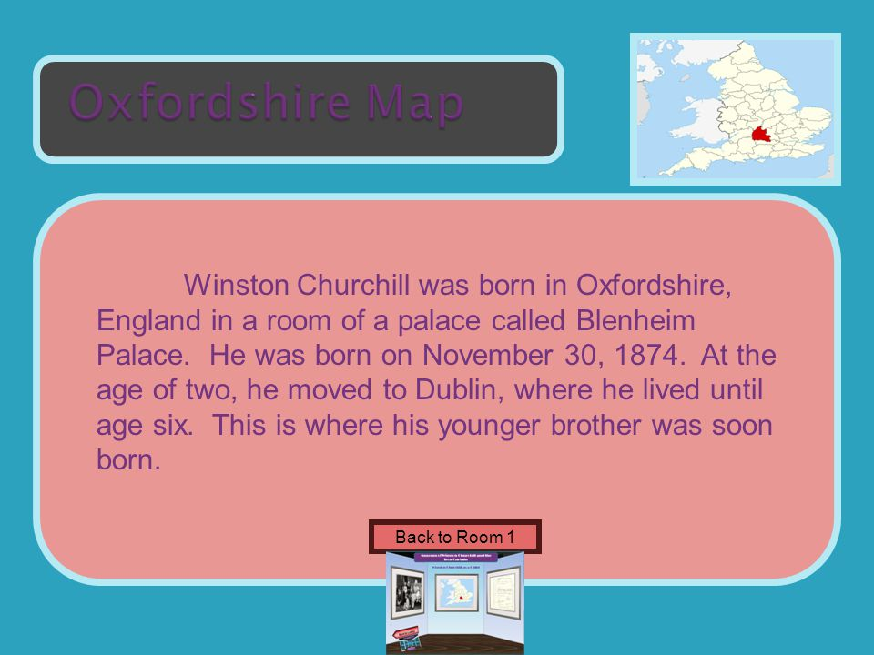 Name of Museum Winston Churchill was born in Oxfordshire, England in a room of a palace called Blenheim Palace.