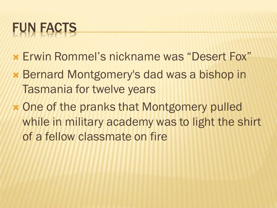 " Erwin Rommel's nickname was ""Desert Fox""  Bernard Montgomery's dad was a bishop in Tasmania for twelve years  One of the pranks that Montgomery pu"