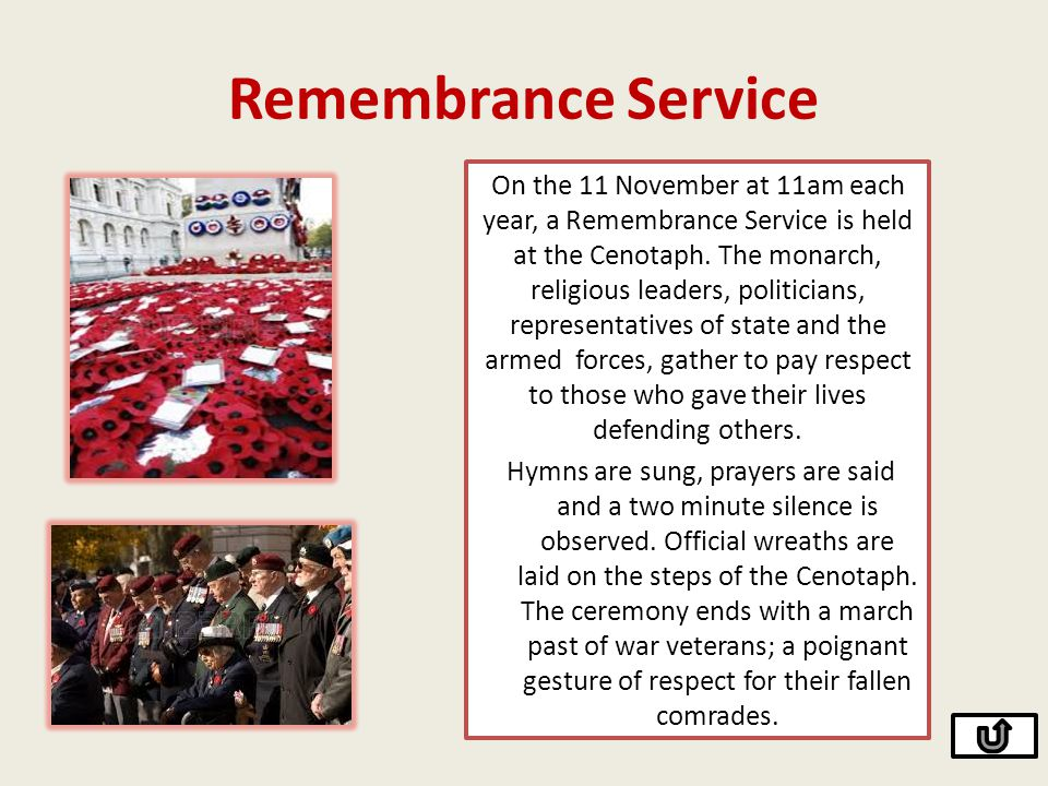Remembrance Service On the 11 November at 11am each year, a Remembrance Service is held at the Cenotaph. The monarch, religious leaders, politicians,
