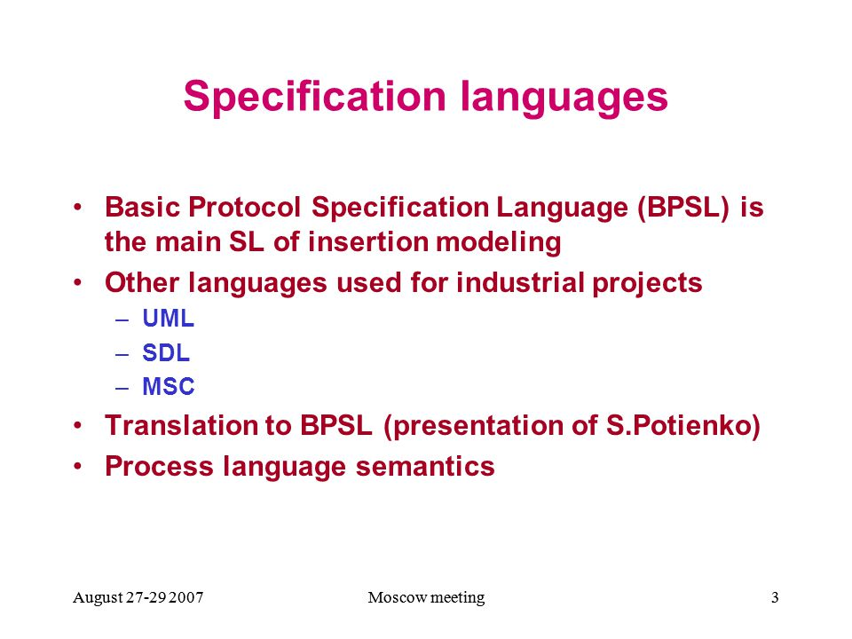August 27-29 2007Moscow meeting4August 27-29 2007Moscow meeting4August 27-29 2007Moscow meeting44 Basic Protocol Specifications Environment description (structural requirements) Defines the signature and axioms of Basic Language, (first order logic language used for the description of local properties of a system) environment, and agent attributes The set of Basic Protocols (local requirements) Define the transitions of environment with inserted agents Global requirements Define the properties of a system in terms of temporal logic (mostly safety and liveness)
