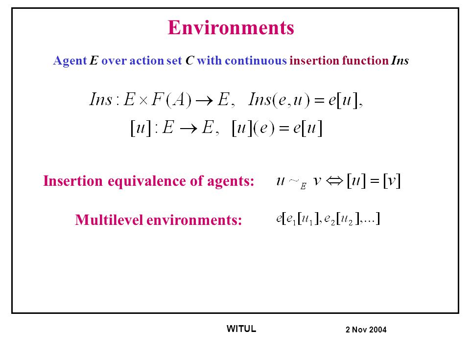 2 Nov 2004 WITUL Agents and environments for basic protocols Environment: attributed transition system Аgents: types, ids, behaviors, state assumptions: phone(m, idle), agent attributes: phone m.f(x 1,x 2,…) Preconditions: 1-st order statements about attributes and agent states.