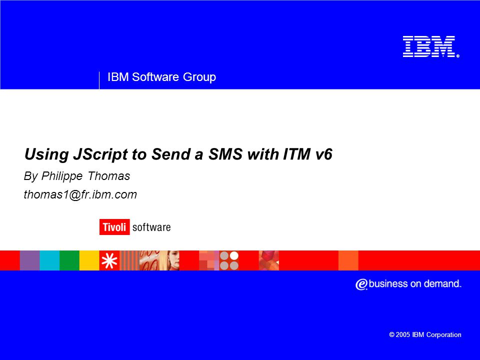 ® IBM Software Group © 2005 IBM Corporation Using JScript to Send a SMS with ITM v6 By Philippe Thomas thomas1@fr.ibm.com