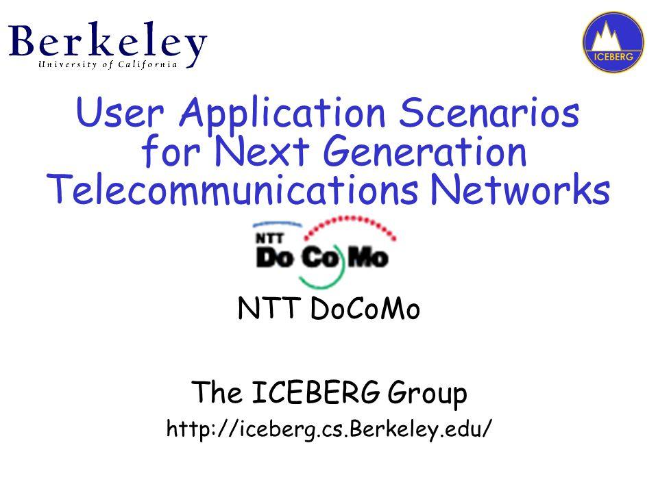 User Application Scenarios for Next Generation Telecommunications Networks NTT DoCoMo The ICEBERG Group http://iceberg.cs.Berkeley.edu/