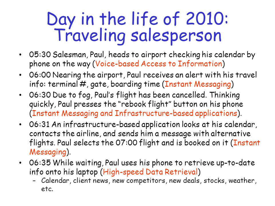 Day in the life of 2010: Traveling salesperson (Part II) 06:45 Paul uses his phone to send update arrival info to the other salespersons that he's meeting and the client 09:30 Paul arrives in the new city and as he deplanes, he gets a calendar alert with his new schedule (Instant Messaging).