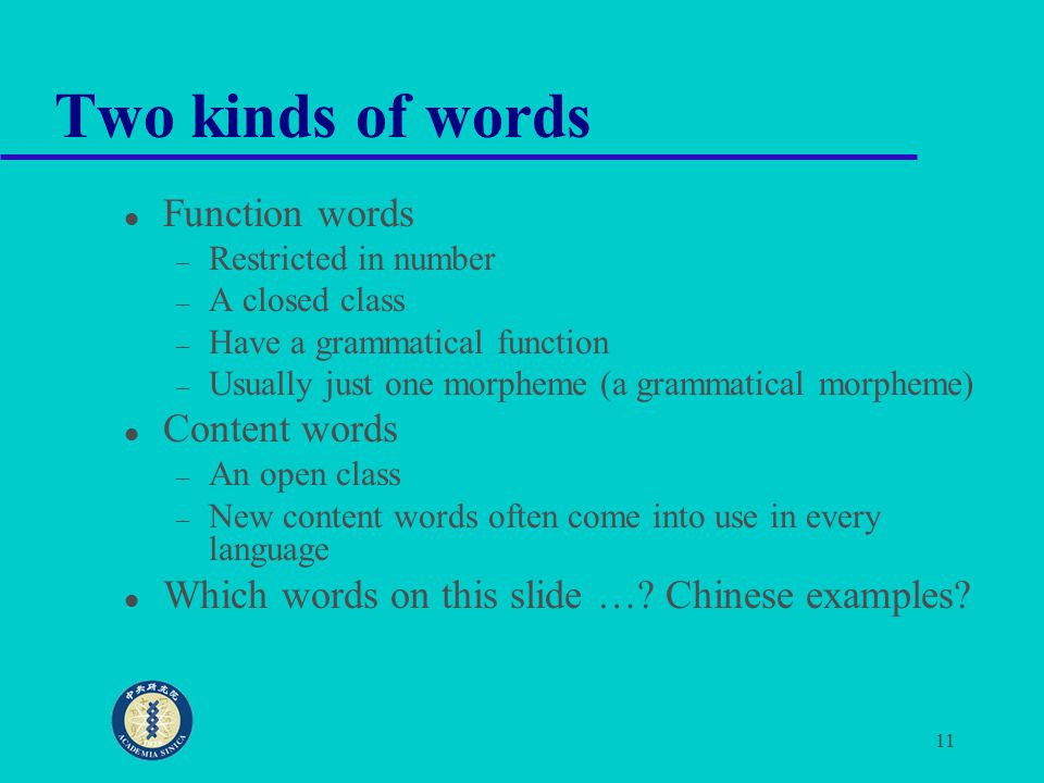 11 Two kinds of words Function words – Restricted in number – A closed class – Have a grammatical function – Usually just one morpheme (a grammatical morpheme) Content words – An open class – New content words often come into use in every language Which words on this slide ….