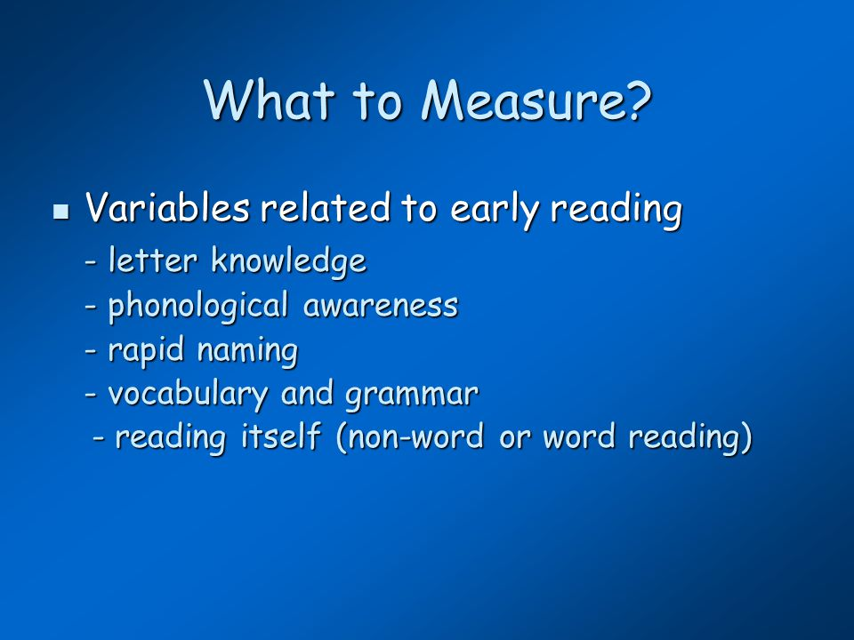 What to Measure? Variables related to early reading Variables related to early reading - letter knowledge - phonological awareness - rapid naming - vo