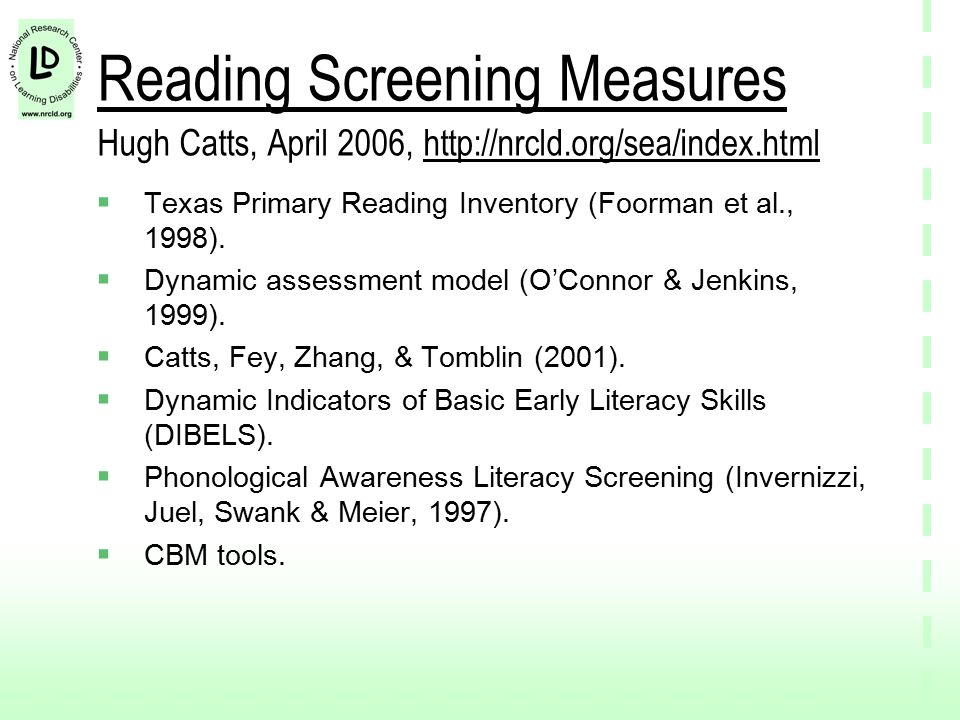 Early Screening Tools Comprehensive Test of Phonological Processing Comprehensive Test of Phonological Processing Test of Phonological Awareness Test of Phonological Awareness Test of Early Reading Ability Test of Early Reading Ability All correlated with reading outcomes (moderate range), but little data on sensitivity and specificity All correlated with reading outcomes (moderate range), but little data on sensitivity and specificity