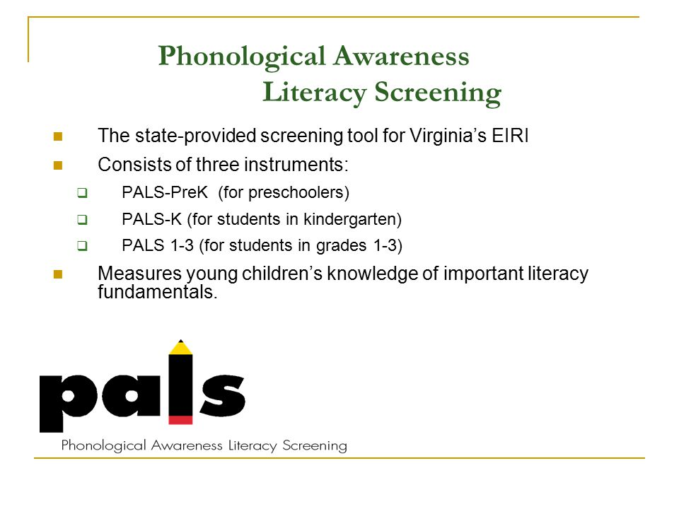 Phonological Awareness Literacy Screening The state-provided screening tool for Virginia's EIRI Consists of three instruments:  PALS-PreK (for preschoolers)  PALS-K (for students in kindergarten)  PALS 1-3 (for students in grades 1-3) Measures young children's knowledge of important literacy fundamentals.