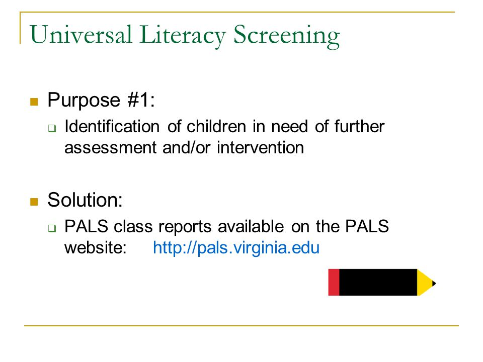 Universal Literacy Screening Purpose #1:  Identification of children in need of further assessment and/or intervention Solution:  PALS class reports available on the PALS website: http://pals.virginia.edu