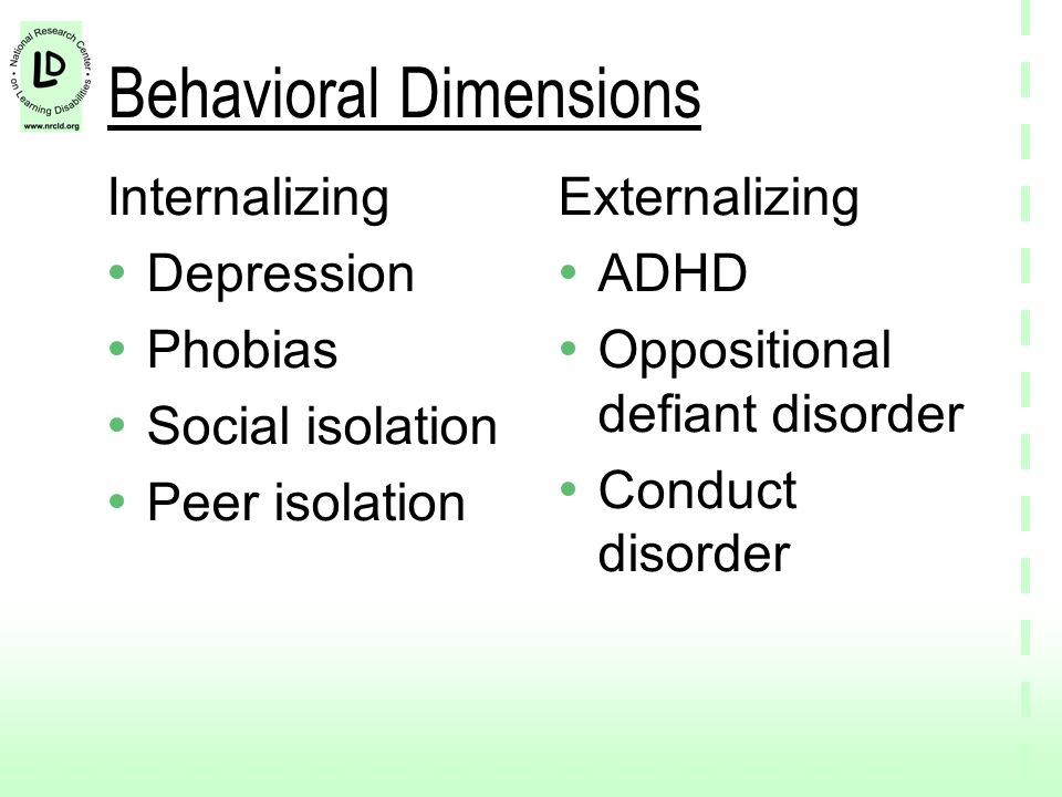 Behavioral Dimensions Internalizing Depression Phobias Social isolation Peer isolation Externalizing ADHD Oppositional defiant disorder Conduct disorder