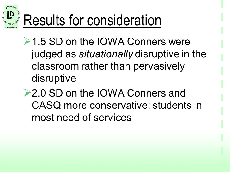 Results for consideration  1.5 SD on the IOWA Conners were judged as situationally disruptive in the classroom rather than pervasively disruptive  2.0 SD on the IOWA Conners and CASQ more conservative; students in most need of services