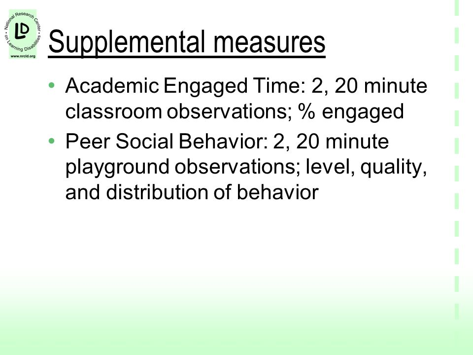 Supplemental measures Academic Engaged Time: 2, 20 minute classroom observations; % engaged Peer Social Behavior: 2, 20 minute playground observations; level, quality, and distribution of behavior