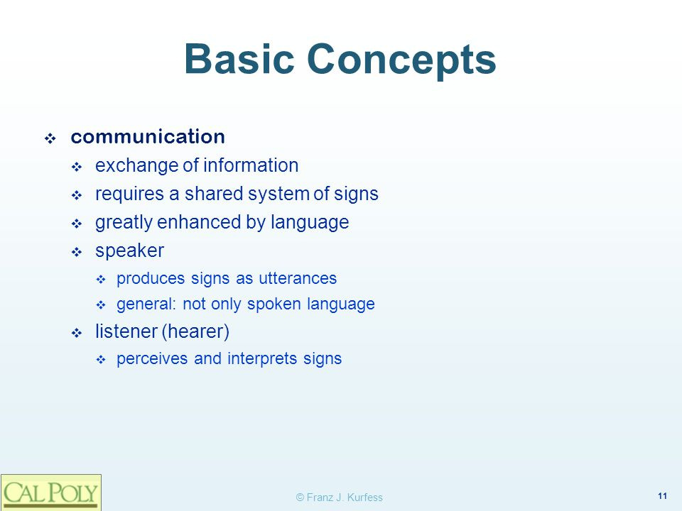 11 © Franz J. Kurfess Basic Concepts ❖ communication  exchange of information  requires a shared system of signs  greatly enhanced by language  sp