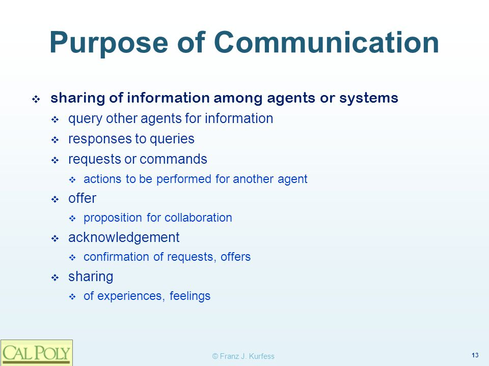 13 © Franz J. Kurfess Purpose of Communication ❖ sharing of information among agents or systems  query other agents for information  responses to qu