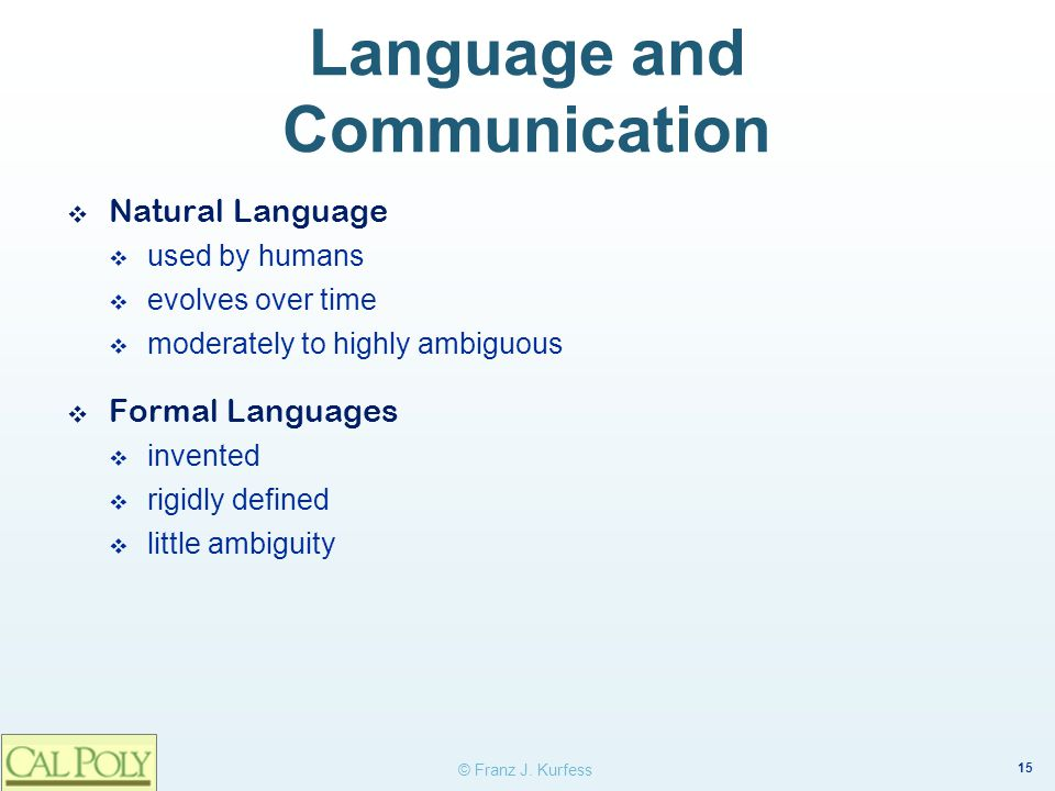 15 © Franz J. Kurfess Language and Communication ❖ Natural Language  used by humans  evolves over time  moderately to highly ambiguous ❖ Formal Lan