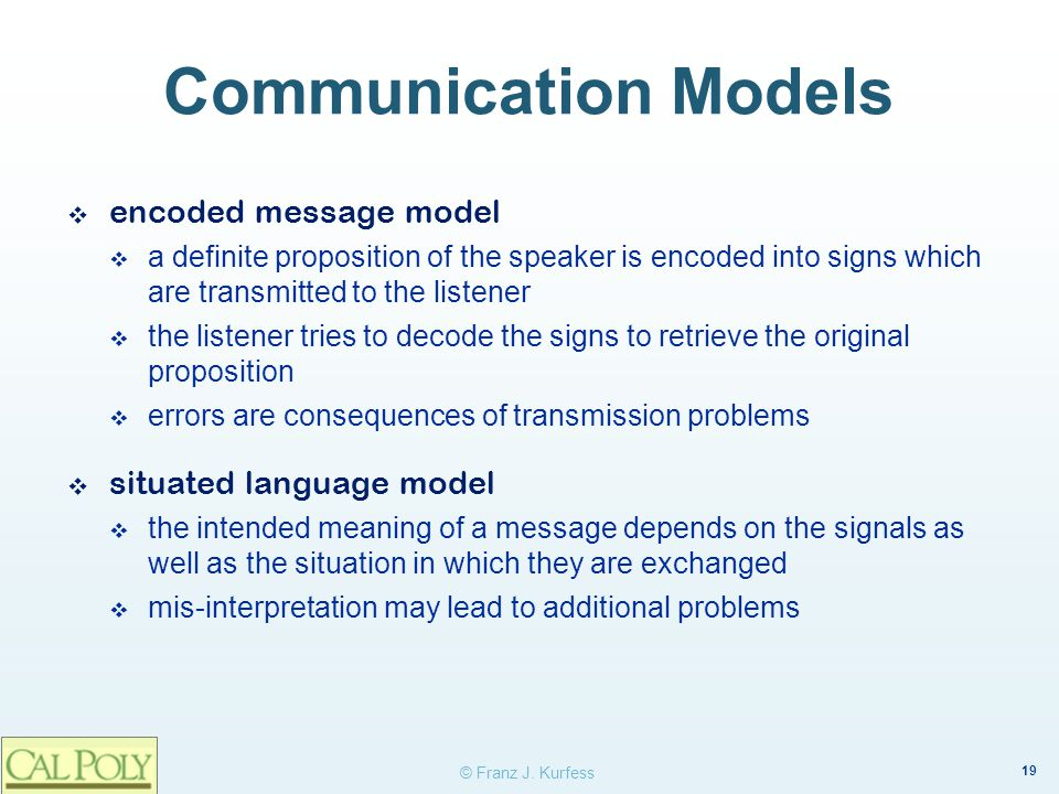 19 © Franz J. Kurfess Communication Models ❖ encoded message model  a definite proposition of the speaker is encoded into signs which are transmitted