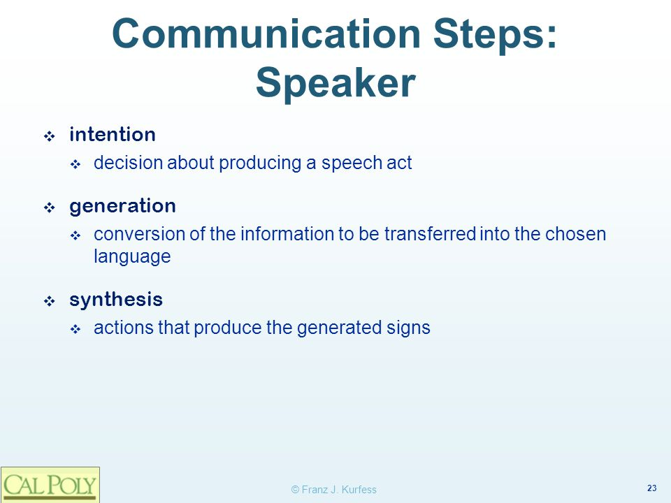 23 © Franz J. Kurfess Communication Steps: Speaker ❖ intention  decision about producing a speech act ❖ generation  conversion of the information to
