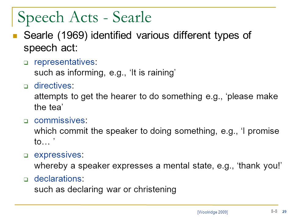 29 [Woolridge 2009] 8-8 Speech Acts - Searle Searle (1969) identified various different types of speech act:  representatives: such as informing, e.g., 'It is raining'  directives: attempts to get the hearer to do something e.g., 'please make the tea'  commissives: which commit the speaker to doing something, e.g., 'I promise to… '  expressives: whereby a speaker expresses a mental state, e.g., 'thank you!'  declarations: such as declaring war or christening