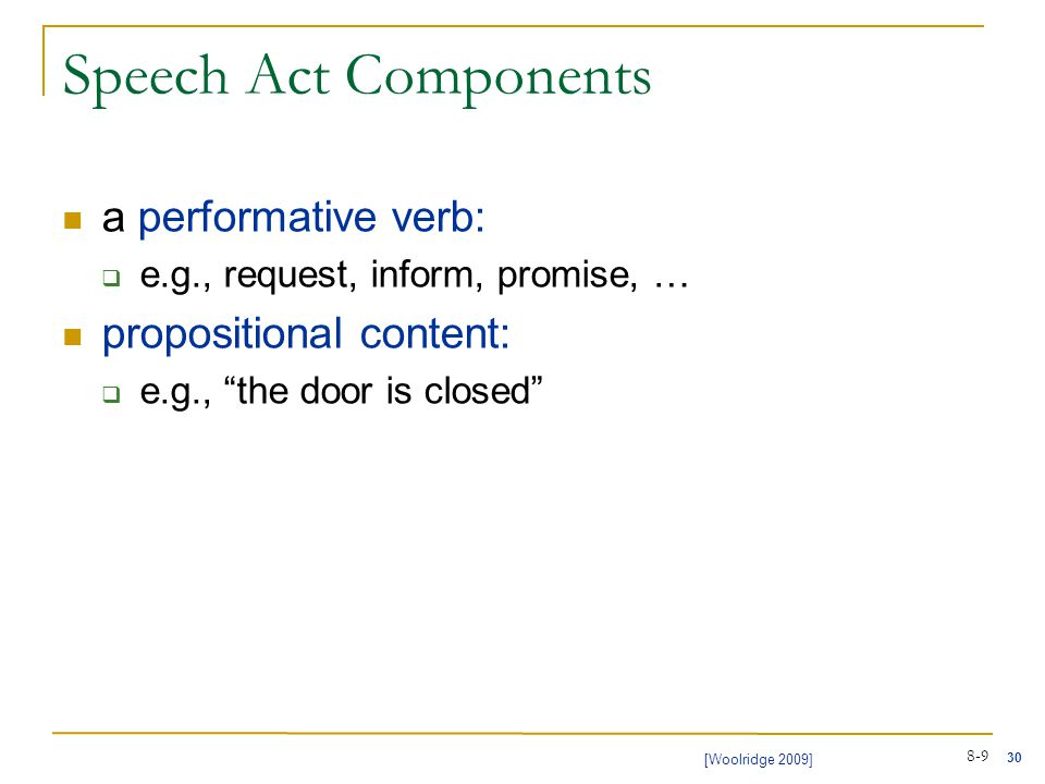 30 [Woolridge 2009] 8-9 Speech Act Components a performative verb:  e.g., request, inform, promise, … propositional content:  e.g., the door is closed