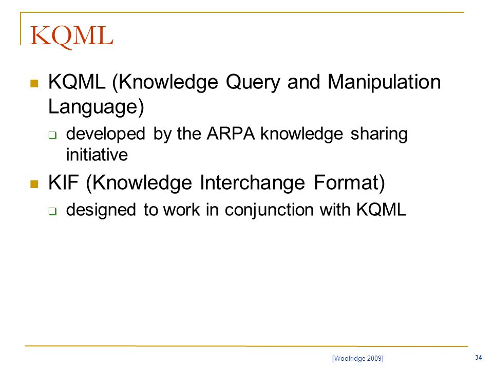 34 [Woolridge 2009] KQML KQML (Knowledge Query and Manipulation Language)  developed by the ARPA knowledge sharing initiative KIF (Knowledge Interchange Format)  designed to work in conjunction with KQML