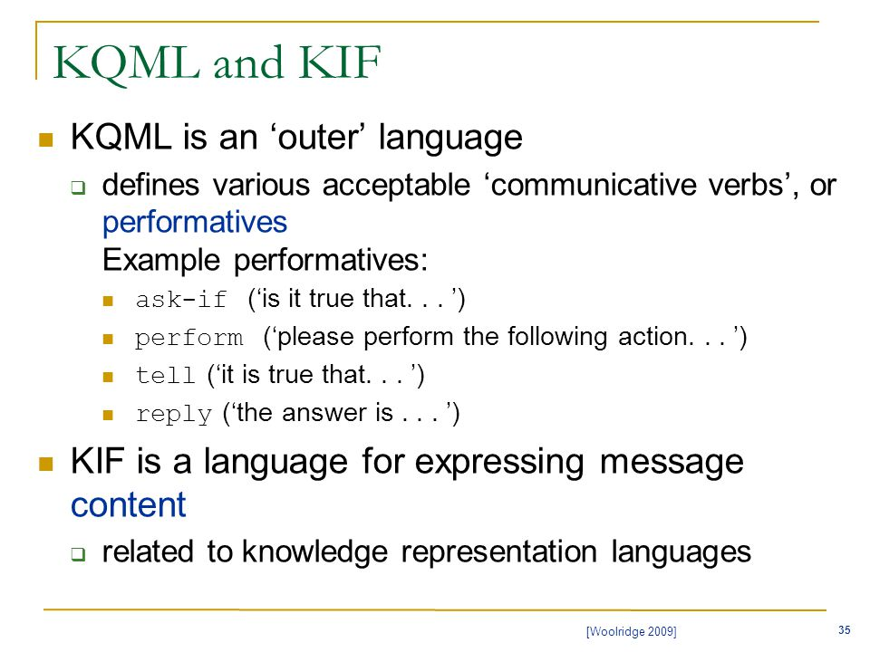 35 [Woolridge 2009] KQML and KIF KQML is an 'outer' language  defines various acceptable 'communicative verbs', or performatives Example performatives: ask-if ('is it true that...