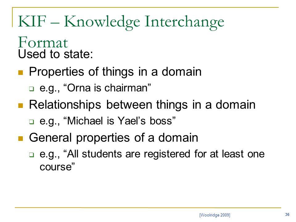 36 [Woolridge 2009] KIF – Knowledge Interchange Format Used to state: Properties of things in a domain  e.g., Orna is chairman Relationships between things in a domain  e.g., Michael is Yael's boss General properties of a domain  e.g., All students are registered for at least one course