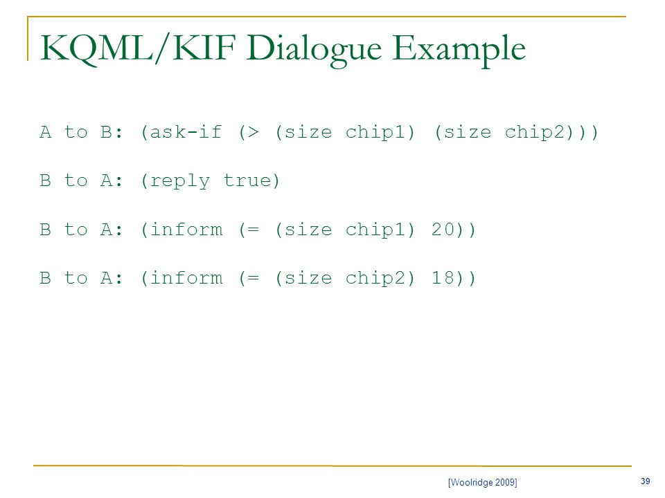 39 [Woolridge 2009] KQML/KIF Dialogue Example A to B: (ask-if (> (size chip1) (size chip2))) B to A: (reply true) B to A: (inform (= (size chip1) 20)) B to A: (inform (= (size chip2) 18))