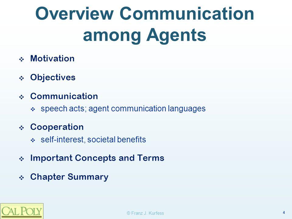 4 © Franz J. Kurfess Overview Communication among Agents ❖ Motivation ❖ Objectives ❖ Communication  speech acts; agent communication languages ❖ Coop