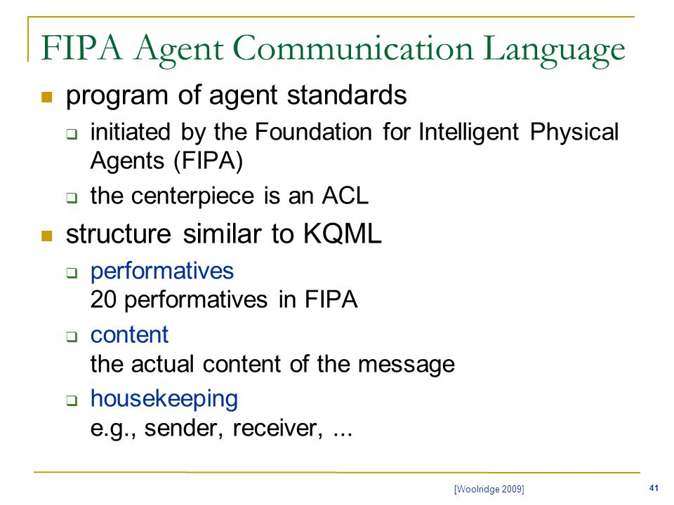 41 [Woolridge 2009] FIPA Agent Communication Language program of agent standards  initiated by the Foundation for Intelligent Physical Agents (FIPA)  the centerpiece is an ACL structure similar to KQML  performatives 20 performatives in FIPA  content the actual content of the message  housekeeping e.g., sender, receiver,...