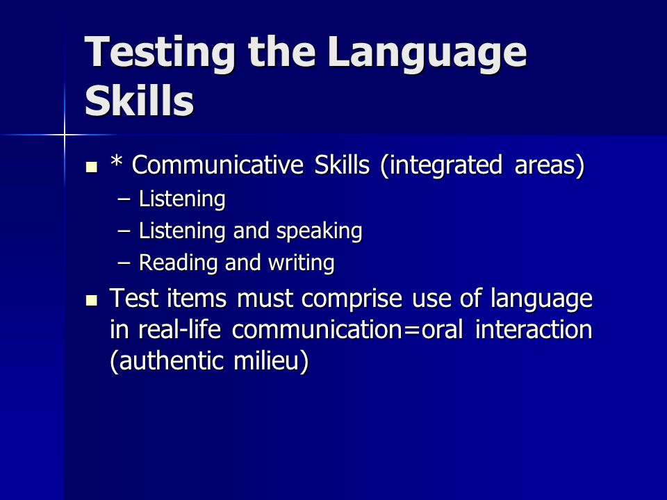 Testing the Language Skills * Communicative Skills (integrated areas) * Communicative Skills (integrated areas) –Listening –Listening and speaking –Re