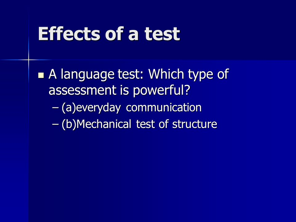 Effects of a test A language test: Which type of assessment is powerful? A language test: Which type of assessment is powerful? –(a)everyday communica
