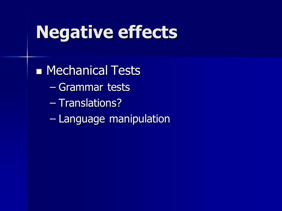 Negative effects Mechanical Tests Mechanical Tests –Grammar tests –Translations? –Language manipulation