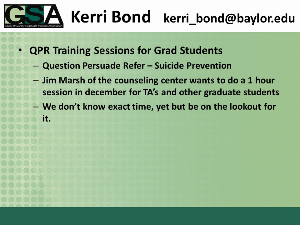 Kerri Bond kerri_bond@baylor.edu QPR Training Sessions for Grad Students – Question Persuade Refer – Suicide Prevention – Jim Marsh of the counseling center wants to do a 1 hour session in december for TA's and other graduate students – We don't know exact time, yet but be on the lookout for it.