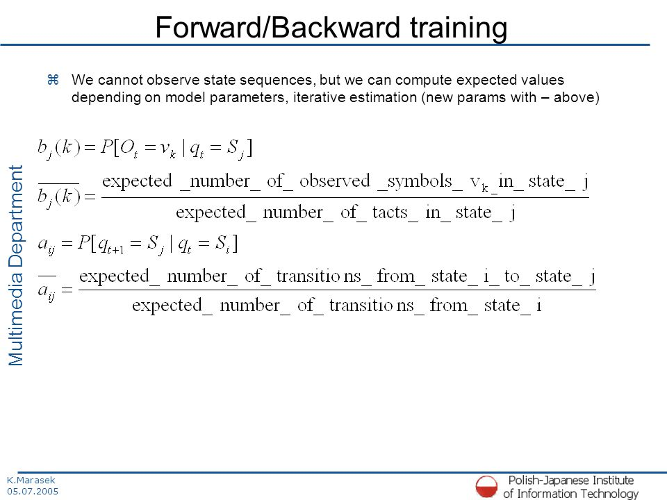 K.Marasek 05.07.2005 Multimedia Department Forward/Backward training zWe cannot observe state sequences, but we can compute expected values depending on model parameters, iterative estimation (new params with – above)