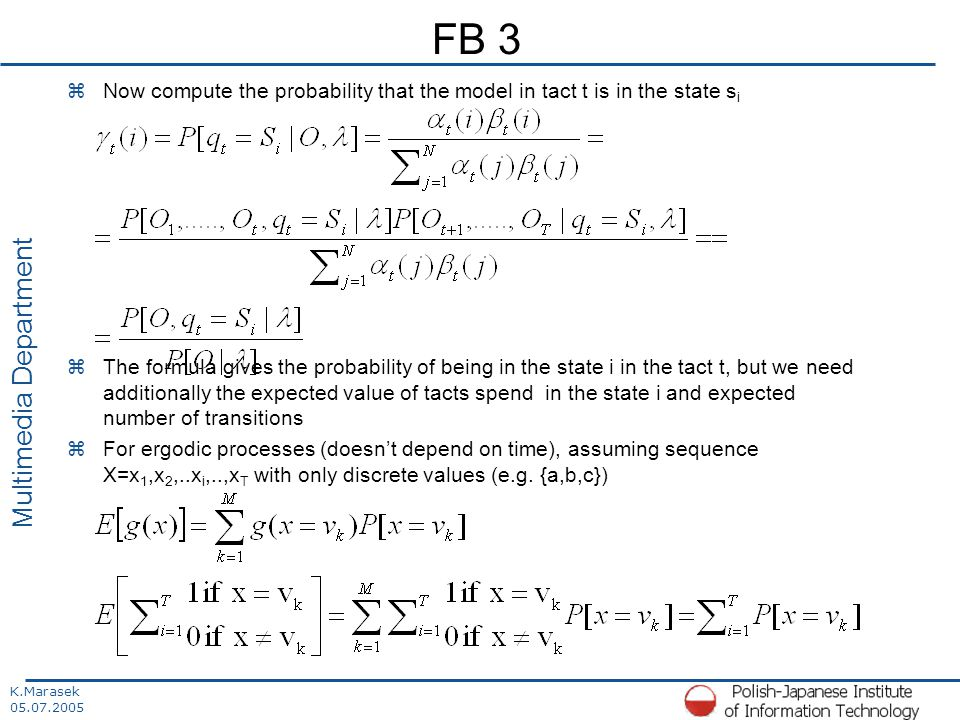 K.Marasek 05.07.2005 Multimedia Department FB 3 zNow compute the probability that the model in tact t is in the state s i zThe formula gives the probability of being in the state i in the tact t, but we need additionally the expected value of tacts spend in the state i and expected number of transitions zFor ergodic processes (doesn't depend on time), assuming sequence X=x 1,x 2,..x i,..,x T with only discrete values (e.g.