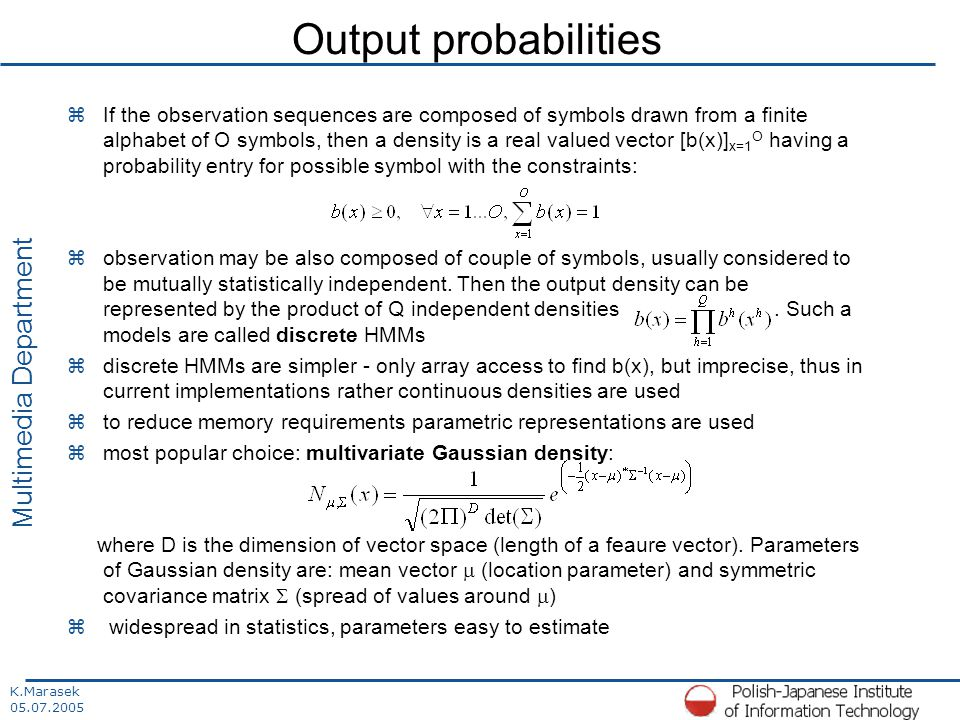 K.Marasek 05.07.2005 Multimedia Department Output probabilities zIf the observation sequences are composed of symbols drawn from a finite alphabet of O symbols, then a density is a real valued vector [b(x)] x=1 O having a probability entry for possible symbol with the constraints: zobservation may be also composed of couple of symbols, usually considered to be mutually statistically independent.