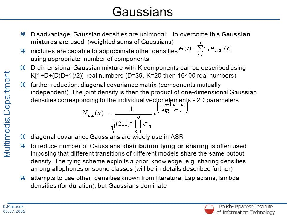 K.Marasek 05.07.2005 Multimedia Department Gaussians zDisadvantage: Gaussian densities are unimodal: to overcome this Gaussian mixtures are used (weighted sums of Gaussians) zmixtures are capable to approximate other densities using appropriate number of components zD-dimensional Gaussian mixture with K components can be described using K[1+D+(D(D+1)/2)] real numbers (D=39, K=20 then 16400 real numbers) zfurther reduction: diagonal covariance matrix (components mutually independent).