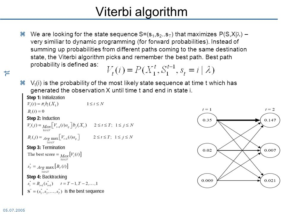 K.Marasek 05.07.2005 Multimedia Department Viterbi algorithm  We are looking for the state sequence S=(s 1,s 2..s T ) that maximizes P(S,X| ) – very similiar to dynamic programming (for forward probabilities).