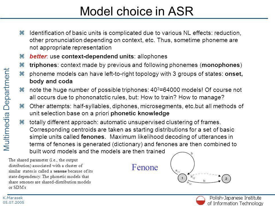 K.Marasek 05.07.2005 Multimedia Department Model choice in ASR zIdentification of basic units is complicated due to various NL effects: reduction, other pronunciation depending on context, etc.