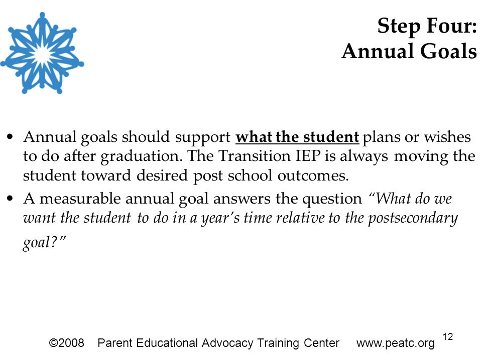 12 Step Four: Annual Goals Annual goals should support what the student plans or wishes to do after graduation. The Transition IEP is always moving th