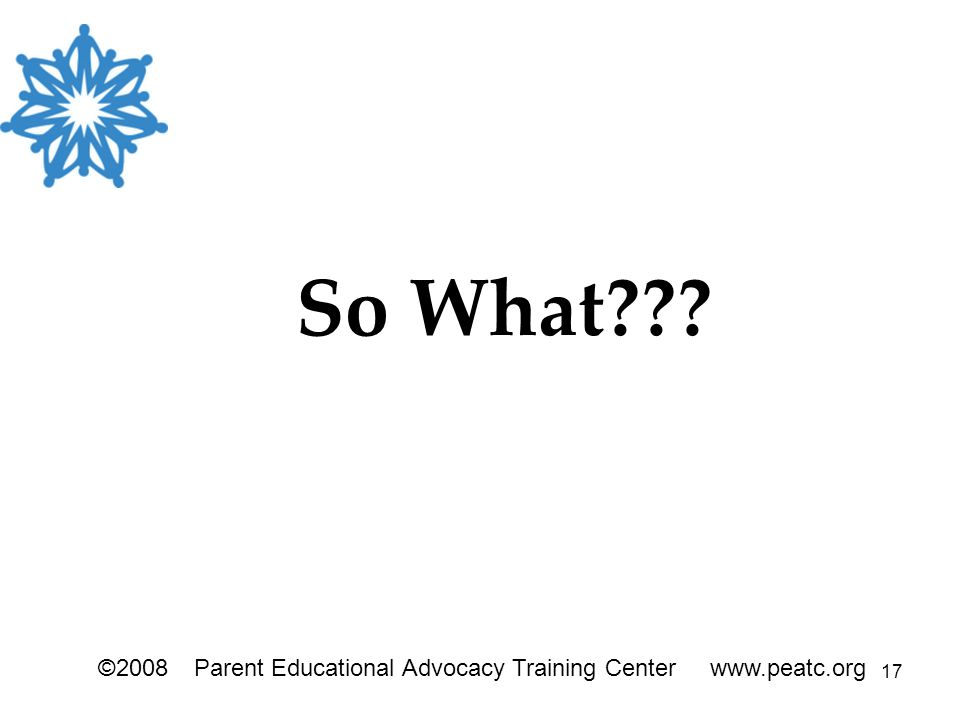 17 ©2008Parent Educational Advocacy Training Center www.peatc.org So What???
