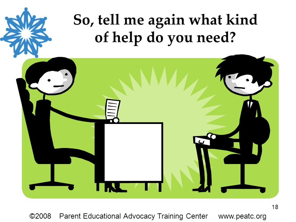 18 So, tell me again what kind of help do you need? ©2008Parent Educational Advocacy Training Center www.peatc.org