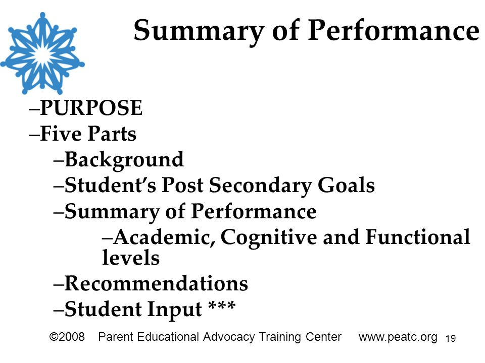 19 ©2008Parent Educational Advocacy Training Center www.peatc.org Summary of Performance –PURPOSE –Five Parts –Background –Student's Post Secondary Goals –Summary of Performance –Academic, Cognitive and Functional levels –Recommendations –Student Input ***