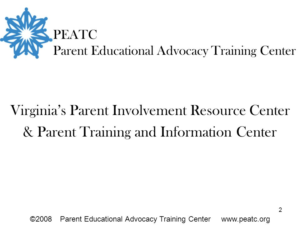 2 PEATC Parent Educational Advocacy Training Center Virginia's Parent Involvement Resource Center & Parent Training and Information Center ©2008Parent Educational Advocacy Training Center www.peatc.org