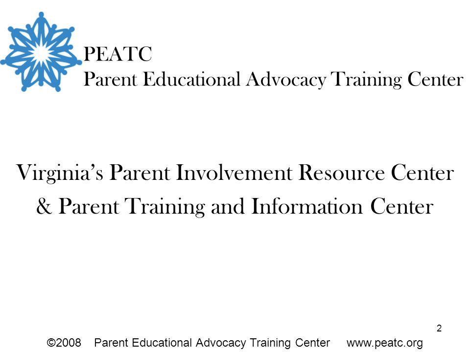 2 PEATC Parent Educational Advocacy Training Center Virginia's Parent Involvement Resource Center & Parent Training and Information Center ©2008Parent