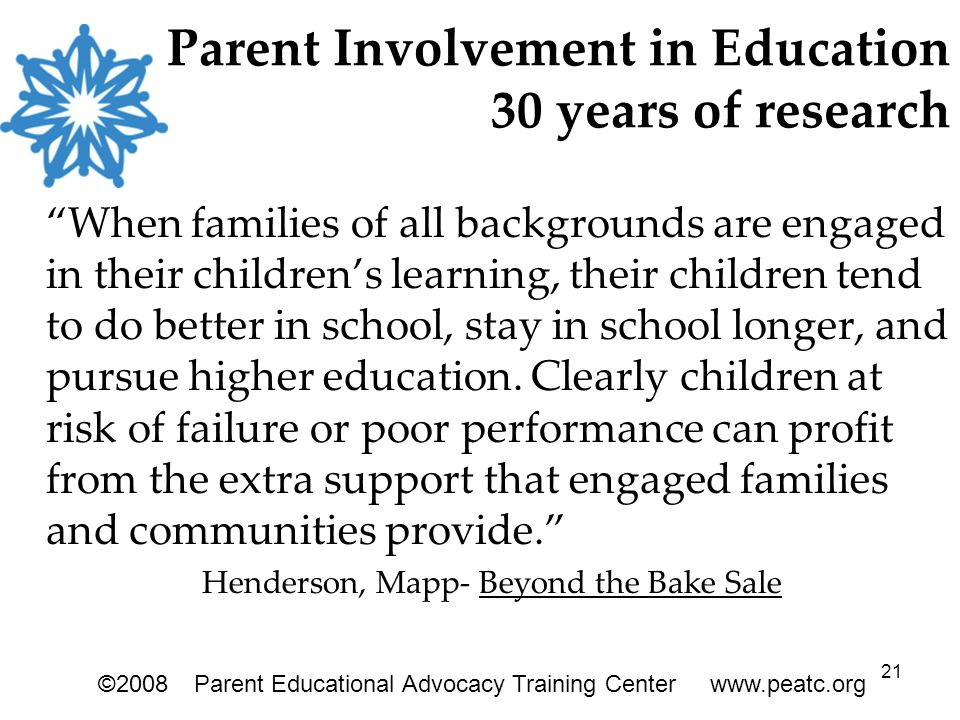 21 Parent Involvement in Education 30 years of research When families of all backgrounds are engaged in their children's learning, their children tend to do better in school, stay in school longer, and pursue higher education.