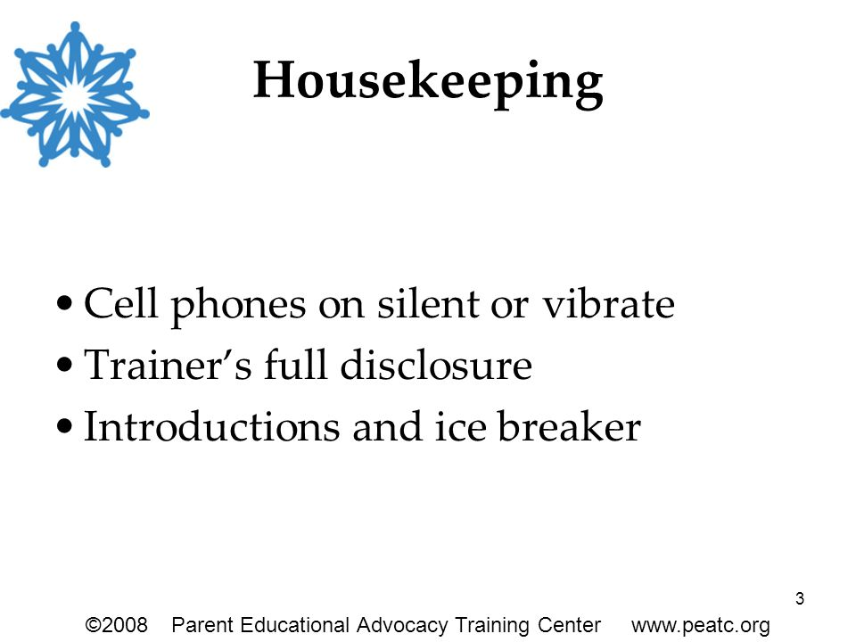 3 Housekeeping Cell phones on silent or vibrate Trainer's full disclosure Introductions and ice breaker ©2008Parent Educational Advocacy Training Cent